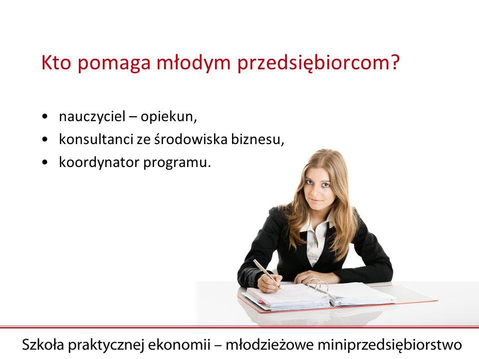 Kto pomaga młodym przedsiębiorcom? nauczyciel – opiekun, konsultanci ze środowiska biznesu, koordynator programu.