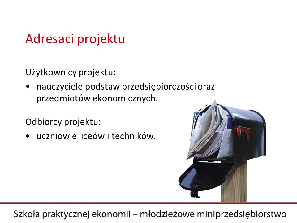 Adresaci projektu Użytkownicy projektu: nauczyciele podstaw przedsiębiorczości oraz przedmiotów ekonomicznych. Odbiorcy projektu: uczniowie liceów i t
