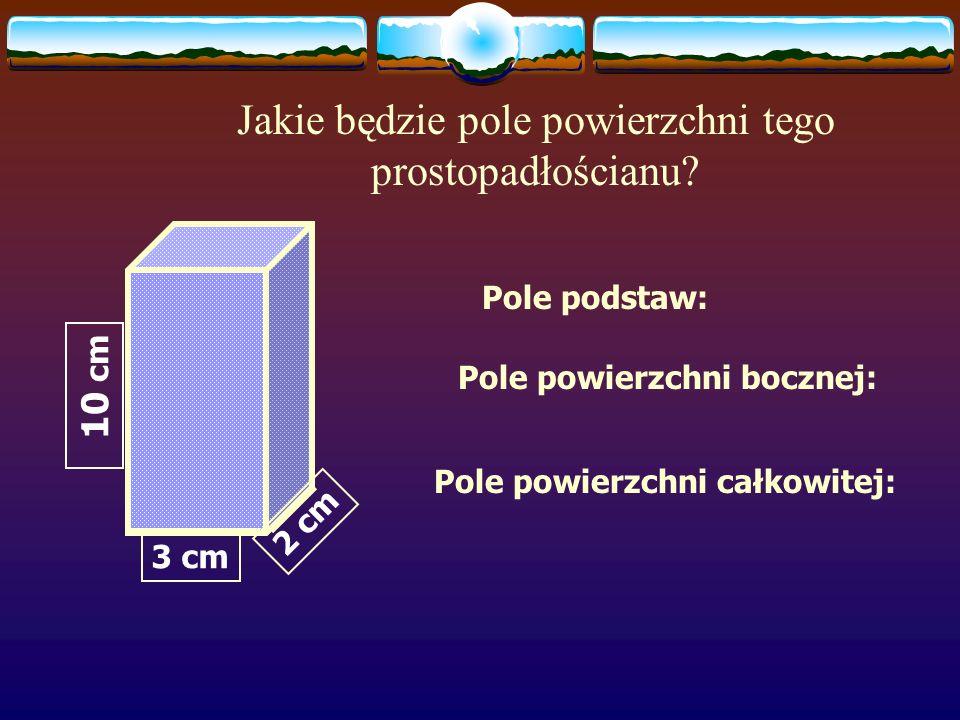 Jakie będzie pole powierzchni tego prostopadłościanu? P = 10 cm 2 P = 8 cm 2 P =20 cm 2 pole podstaw: Pp Pp = 2 8 cm 2 = 16 cm 2 pole ścian bocznych: