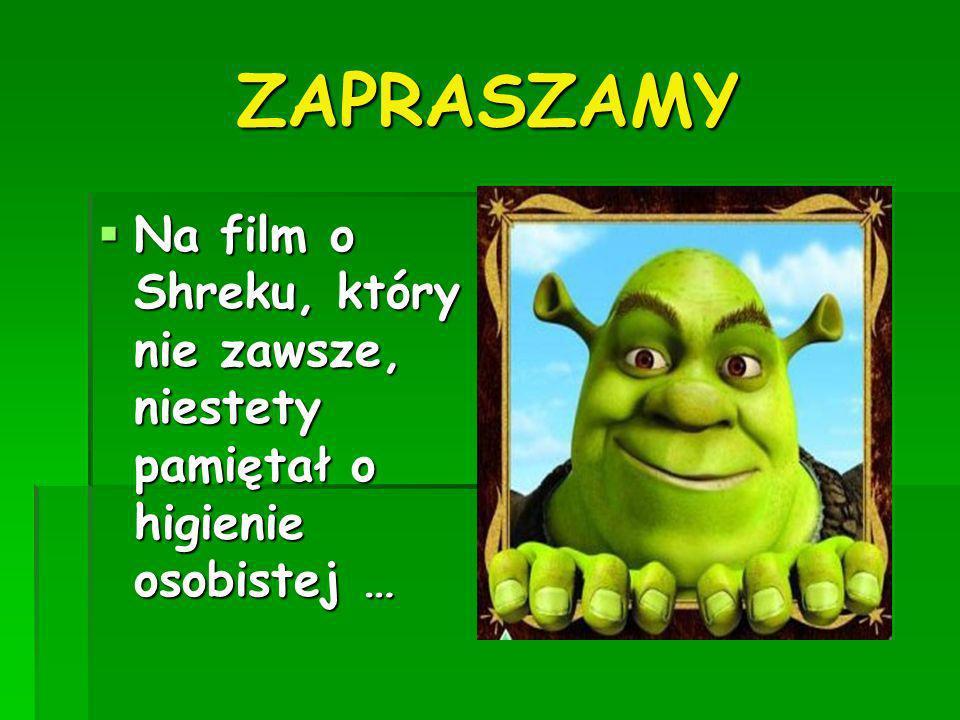 ZAPRASZAMY Na film o Shreku, który nie zawsze, niestety pamiętał o higienie osobistej … Na film o Shreku, który nie zawsze, niestety pamiętał o higien