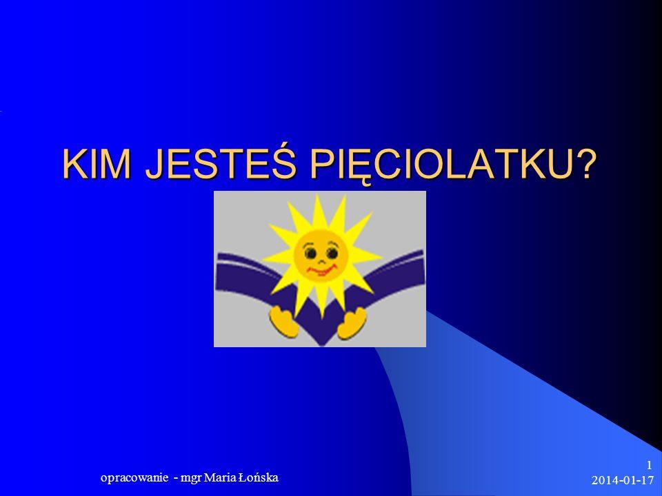 2014-01-17 opracowanie - mgr Maria Łońska 12 Wyposażenie dziecka pięcioletniego w pozytywne myślenie o sobie, o uczeniu się, w przekonanie, że szkoła nie jest trudna, stanowi ważny element budowania jego gotowości do dalszej edukacji.