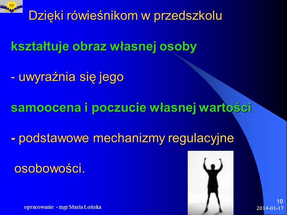 2014-01-17 opracowanie - mgr Maria Łońska 10 Dzięki rówieśnikom w przedszkolu kształtuje obraz własnej osoby - uwyraźnia się jego samoocena i poczucie