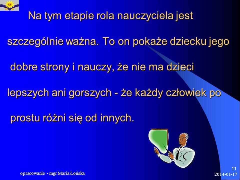 2014-01-17 opracowanie - mgr Maria Łońska 11 Na tym etapie rola nauczyciela jest szczególnie ważna. To on pokaże dziecku jego dobre strony i nauczy, ż
