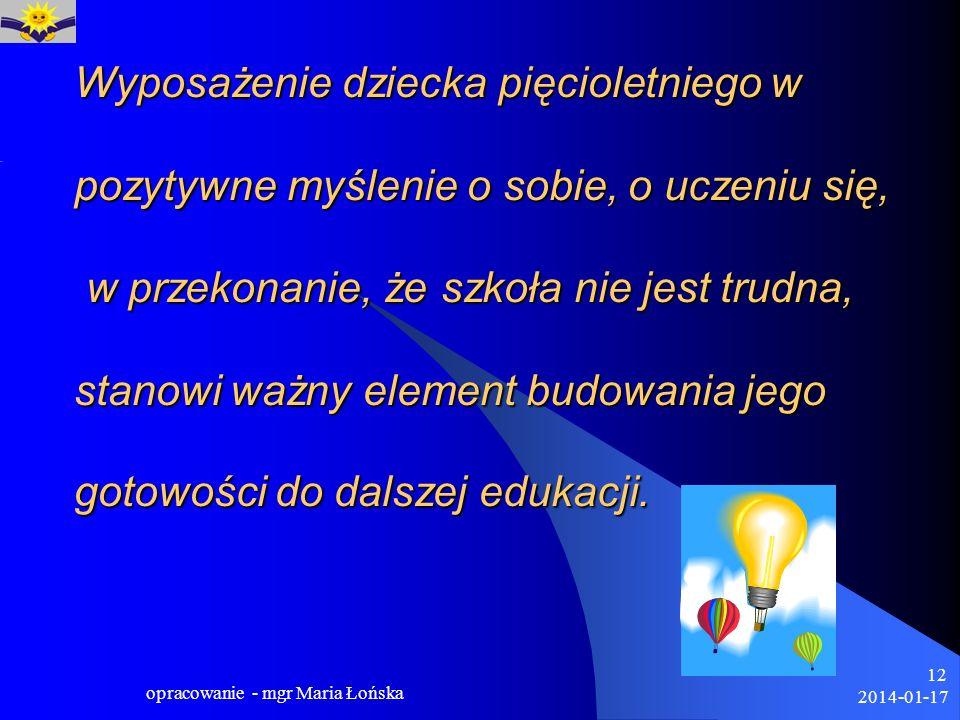 2014-01-17 opracowanie - mgr Maria Łońska 12 Wyposażenie dziecka pięcioletniego w pozytywne myślenie o sobie, o uczeniu się, w przekonanie, że szkoła