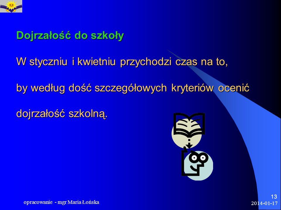 2014-01-17 opracowanie - mgr Maria Łońska 13 Dojrzałość do szkoły W styczniu i kwietniu przychodzi czas na to, by według dość szczegółowych kryteriów
