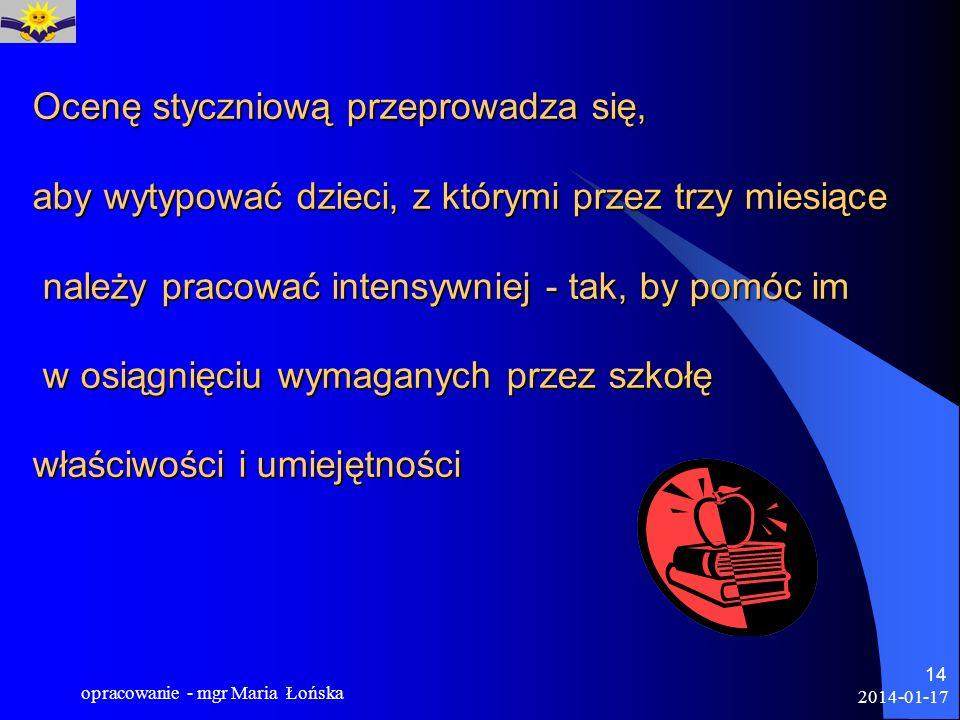 2014-01-17 opracowanie - mgr Maria Łońska 14 Ocenę styczniową przeprowadza się, aby wytypować dzieci, z którymi przez trzy miesiące należy pracować in