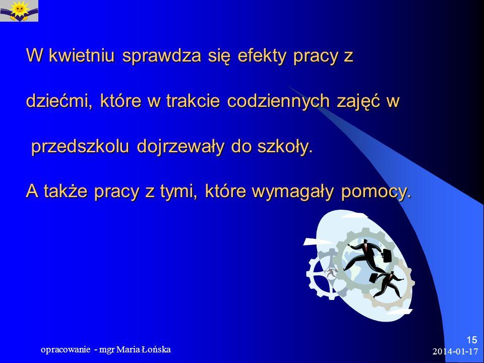 2014-01-17 opracowanie - mgr Maria Łońska 15 W kwietniu sprawdza się efekty pracy z dziećmi, które w trakcie codziennych zajęć w przedszkolu dojrzewał