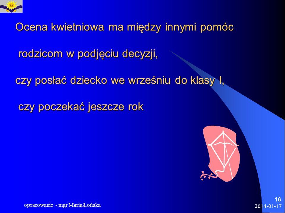 2014-01-17 opracowanie - mgr Maria Łońska 16 Ocena kwietniowa ma między innymi pomóc rodzicom w podjęciu decyzji, czy posłać dziecko we wrześniu do kl