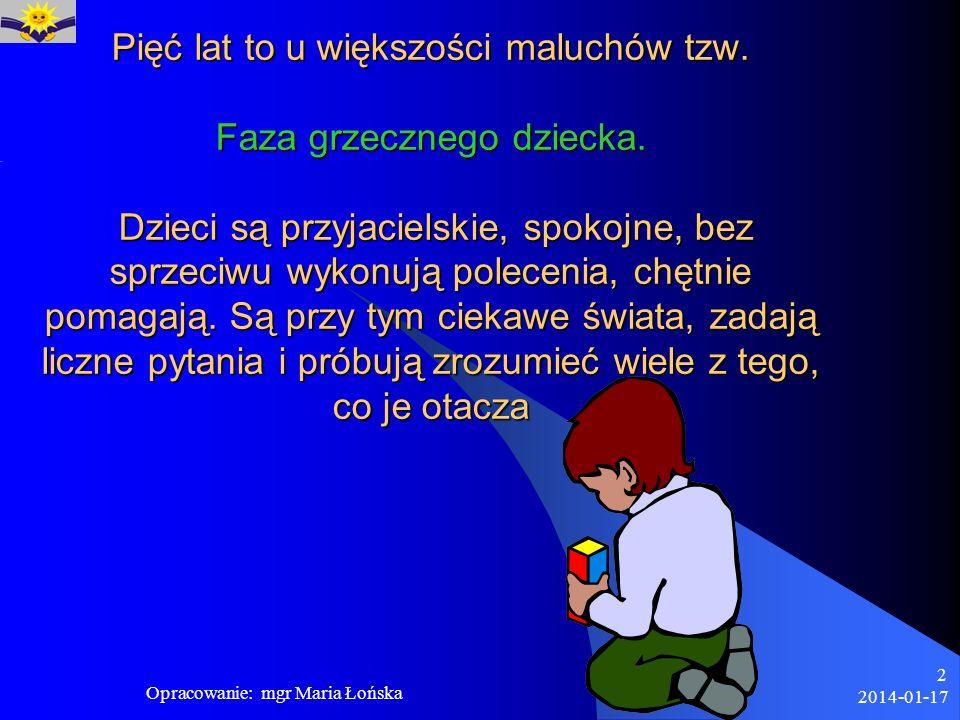 2014-01-17 Opracowanie: mgr Maria Łońska 2 Pięć lat to u większości maluchów tzw. Faza grzecznego dziecka. Dzieci są przyjacielskie, spokojne, bez spr