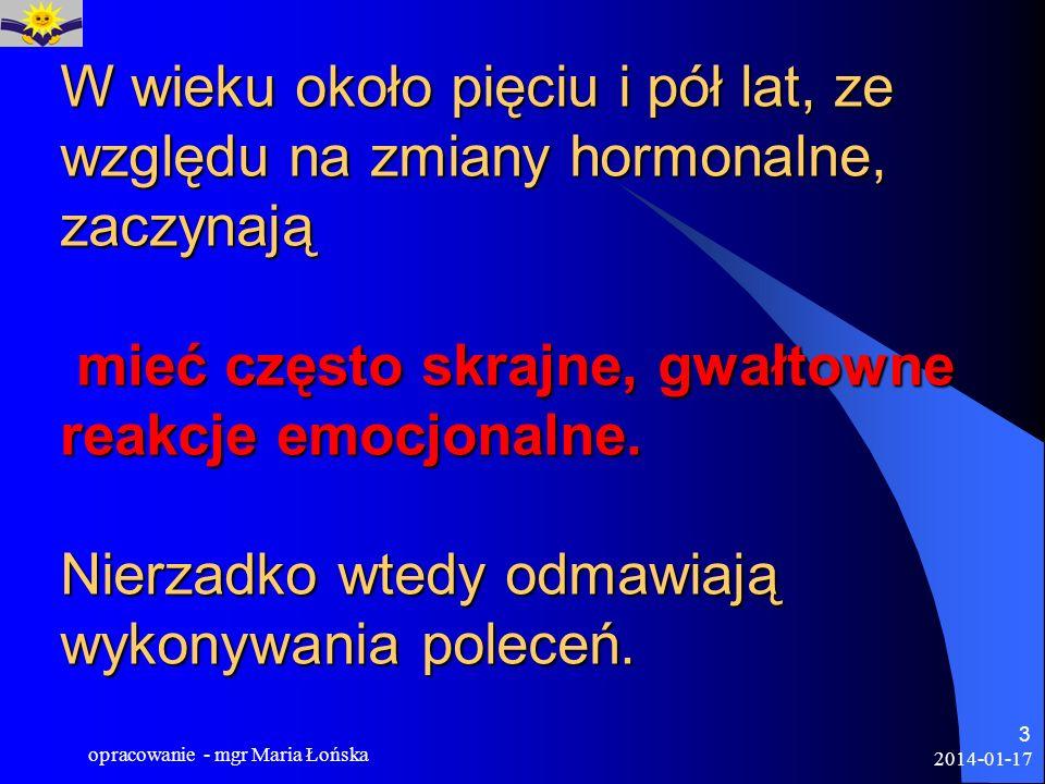 2014-01-17 opracowanie - mgr Maria Łońska 3 W wieku około pięciu i pół lat, ze względu na zmiany hormonalne, zaczynają mieć często skrajne, gwałtowne