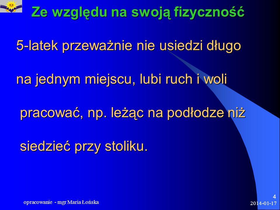 2014-01-17 opracowanie - mgr Maria Łońska 4 Ze względu na swoją fizyczność 5-latek przeważnie nie usiedzi długo na jednym miejscu, lubi ruch i woli pr