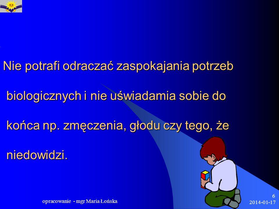 2014-01-17 opracowanie - mgr Maria Łońska 6 Nie potrafi odraczać zaspokajania potrzeb biologicznych i nie uświadamia sobie do końca np. zmęczenia, gło