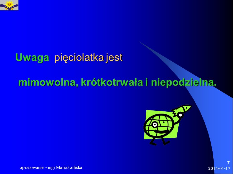 2014-01-17 opracowanie - mgr Maria Łońska 8 Dziecko koncentruje się silnie na ważnym dla siebie zadaniu tak, że nie odbiera wówczas innych bodźców (np.