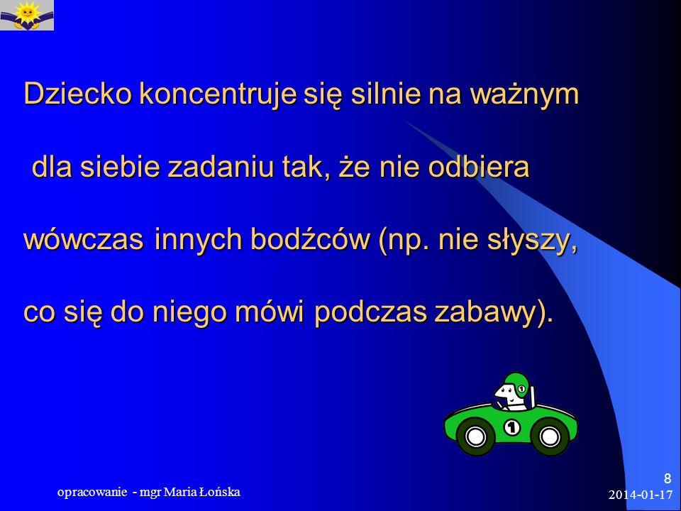 2014-01-17 opracowanie - mgr Maria Łońska 8 Dziecko koncentruje się silnie na ważnym dla siebie zadaniu tak, że nie odbiera wówczas innych bodźców (np