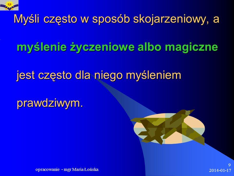 2014-01-17 opracowanie - mgr Maria Łońska 9 Myśli często w sposób skojarzeniowy, a myślenie życzeniowe albo magiczne jest często dla niego myśleniem p