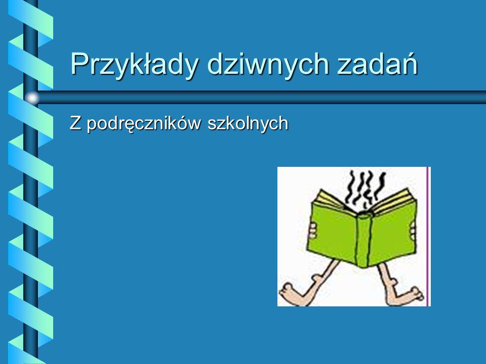Przykłady dziwnych zadań Z podręczników szkolnych