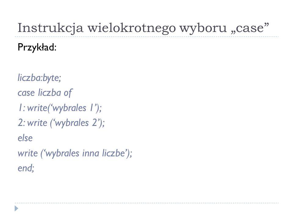 Instrukcja wielokrotnego wyboru case Przykład: liczba:byte; case liczba of 1: write(wybrales 1); 2: write (wybrales 2); else write (wybrales inna licz