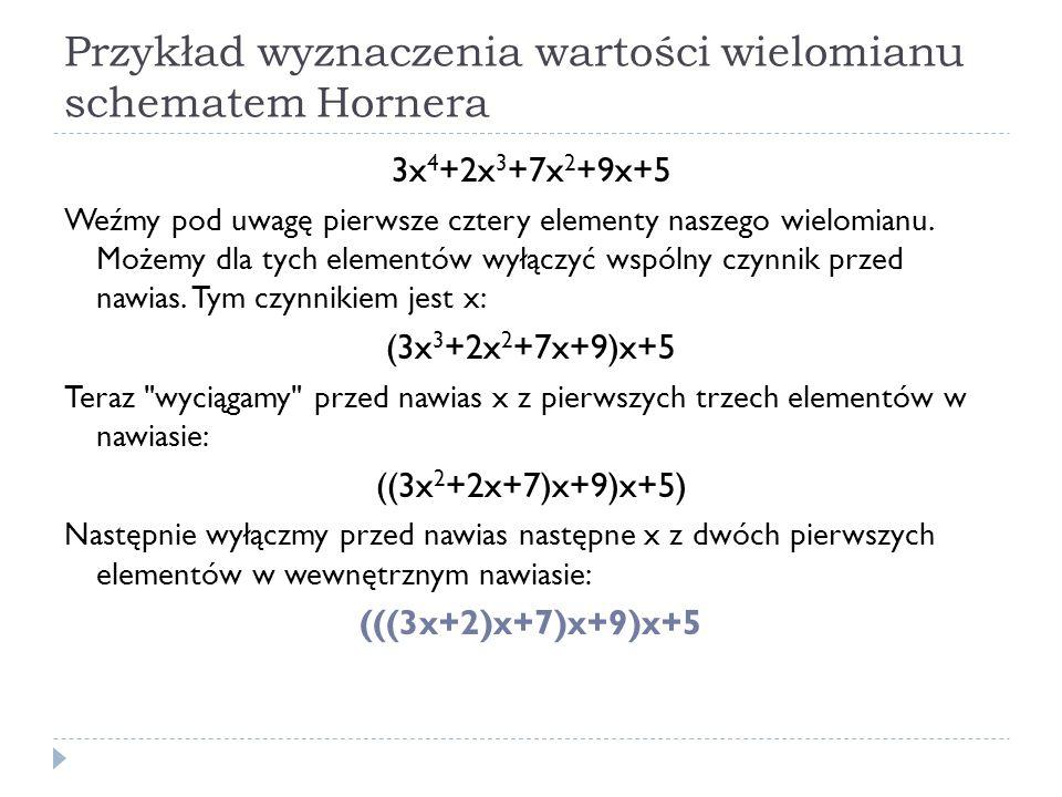 Przykład wyznaczenia wartości wielomianu schematem Hornera 3x 4 +2x 3 +7x 2 +9x+5 Weźmy pod uwagę pierwsze cztery elementy naszego wielomianu. Możemy