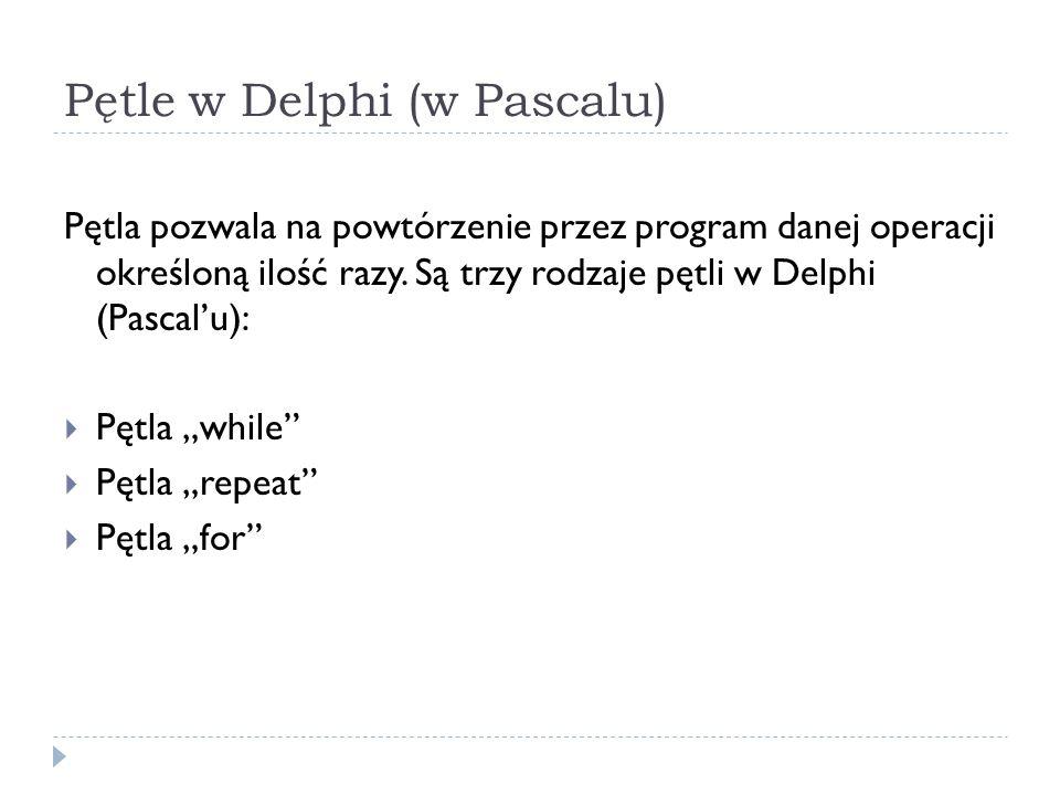 Pętle w Delphi (w Pascalu) Pętla pozwala na powtórzenie przez program danej operacji określoną ilość razy. Są trzy rodzaje pętli w Delphi (Pascalu): P