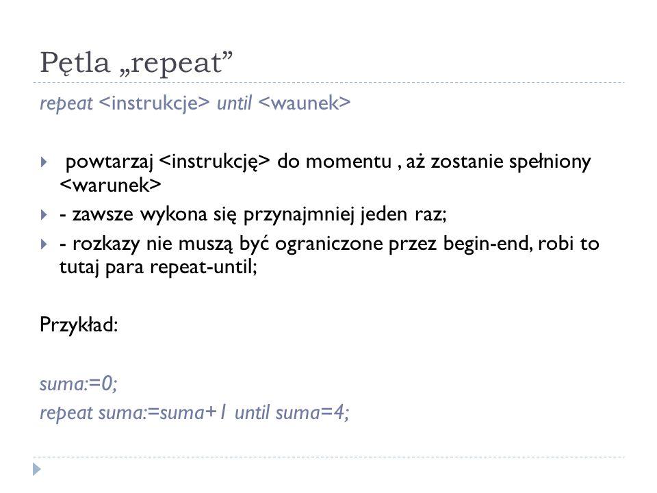 Pętla repeat repeat until powtarzaj do momentu, aż zostanie spełniony - zawsze wykona się przynajmniej jeden raz; - rozkazy nie muszą być ograniczone przez begin-end, robi to tutaj para repeat-until; Przykład: suma:=0; repeat suma:=suma+1 until suma=4;