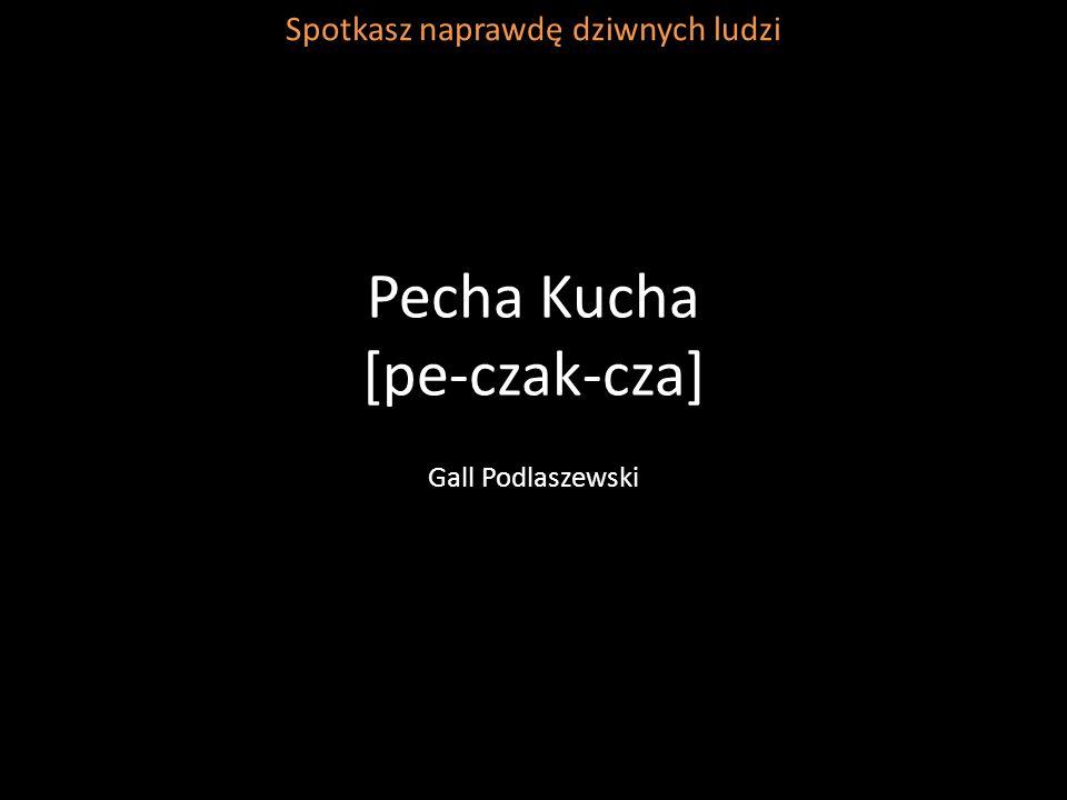 Pecha Kucha [pe-czak-cza] Gall Podlaszewski Spotkasz naprawdę dziwnych ludzi