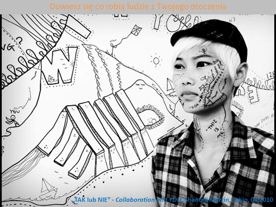 Gall Podlaszewski TAK lub NIE - Collaboration and YOU, Shantell Martin, Tokio, 04.2010 Dowiesz się co robią ludzie z Twojego otoczenia