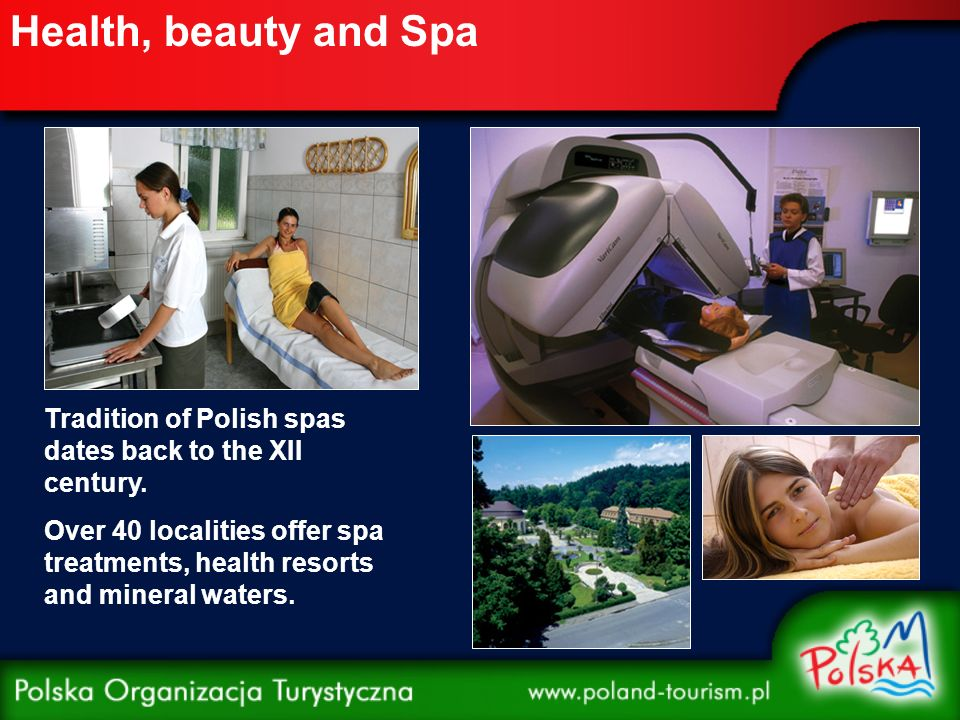 Health, beauty and Spa Tradition of Polish spas dates back to the XII century. Over 40 localities offer spa treatments, health resorts and mineral wat