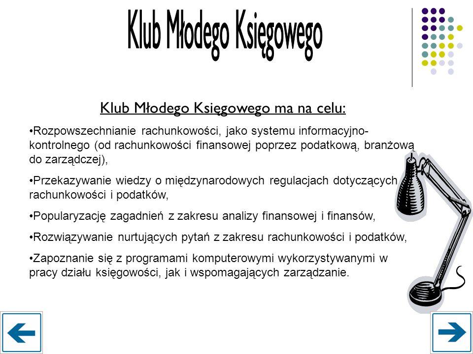 Klub Młodego Księgowego ma na celu: Rozpowszechnianie rachunkowości, jako systemu informacyjno- kontrolnego (od rachunkowości finansowej poprzez podat