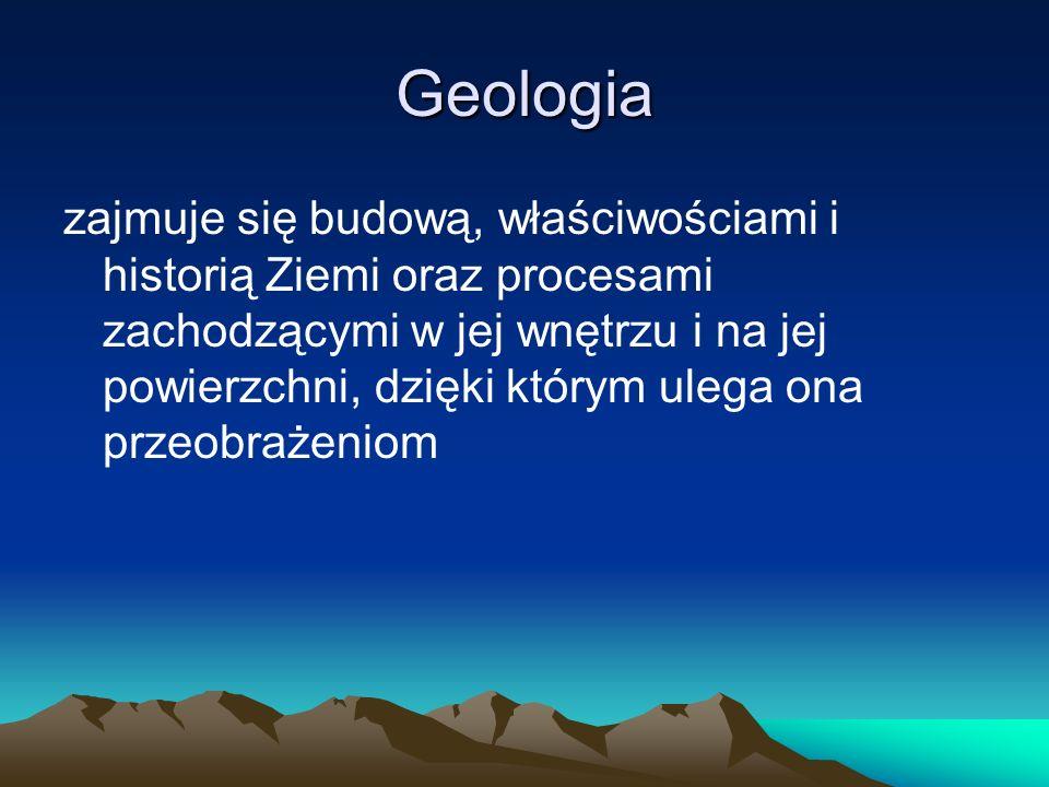Geologia zajmuje się budową, właściwościami i historią Ziemi oraz procesami zachodzącymi w jej wnętrzu i na jej powierzchni, dzięki którym ulega ona przeobrażeniom