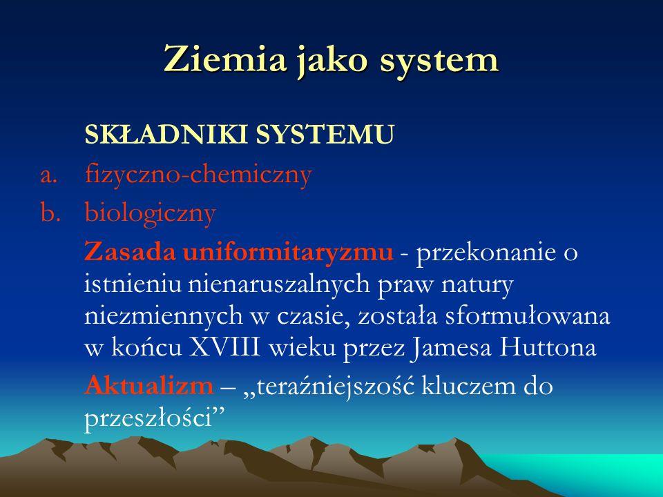 Ziemia jako system SKŁADNIKI SYSTEMU a.fizyczno-chemiczny b.biologiczny Zasada uniformitaryzmu - przekonanie o istnieniu nienaruszalnych praw natury niezmiennych w czasie, została sformułowana w końcu XVIII wieku przez Jamesa Huttona Aktualizm – teraźniejszość kluczem do przeszłości