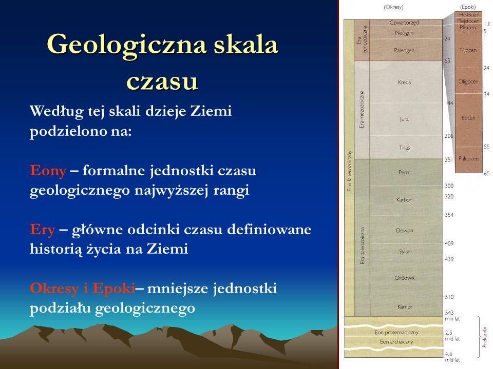 Geologiczna skala czasu Według tej skali dzieje Ziemi podzielono na: Eony – formalne jednostki czasu geologicznego najwyższej rangi Ery – główne odcinki czasu definiowane historią życia na Ziemi Okresy i Epoki– mniejsze jednostki podziału geologicznego