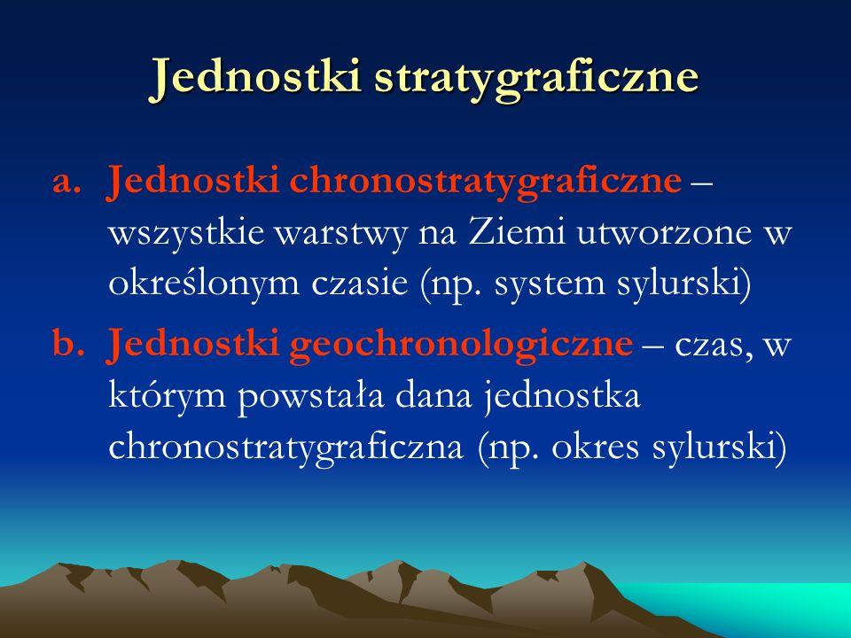 Jednostki stratygraficzne a.Jednostki chronostratygraficzne – wszystkie warstwy na Ziemi utworzone w określonym czasie (np.
