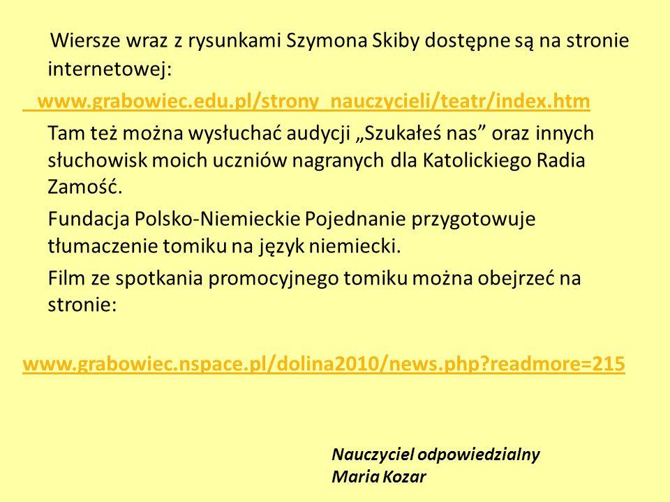 Wiersze wraz z rysunkami Szymona Skiby dostępne są na stronie internetowej: www.grabowiec.edu.pl/strony_nauczycieli/teatr/index.htm Tam też można wysł