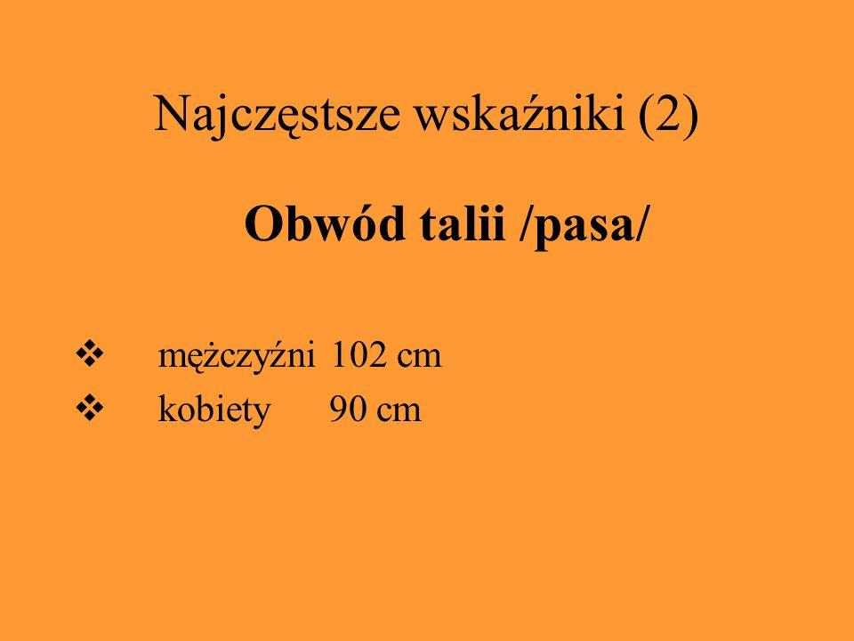 Najczęstsze wskaźniki (2) Obwód talii /pasa/ mężczyźni 102 cm kobiety 90 cm