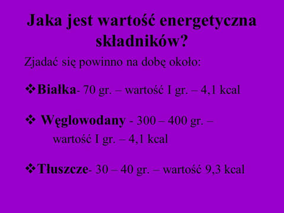 Jaka jest wartość energetyczna składników? Zjadać się powinno na dobę około: Białka - 70 gr. – wartość I gr. – 4,1 kcal Węglowodany - 300 – 400 gr. –
