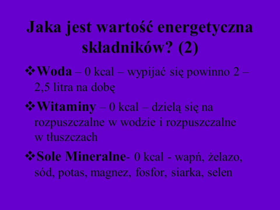 Jaka jest wartość energetyczna składników? (2) Woda – 0 kcal – wypijać się powinno 2 – 2,5 litra na dobę Witaminy – 0 kcal – dzielą się na rozpuszczal