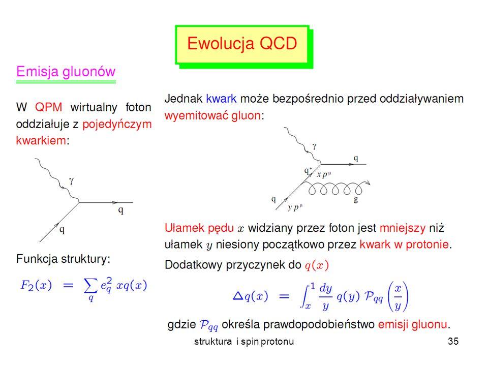 struktura i spin protonu34 Ewolucja funkcji struktury W miarę jak rośnie Q 2 (zdolność rozdzielcza) coraz więcej partonów dzieli pomiędzy siebie pęd protonu średnio muszą mieć coraz mniejsze x