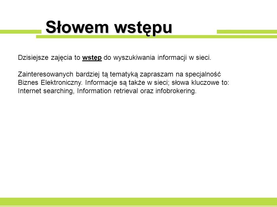 Słowem wstępu Dzisiejsze zajęcia to wstęp do wyszukiwania informacji w sieci. Zainteresowanych bardziej tą tematyką zapraszam na specjalność Biznes El