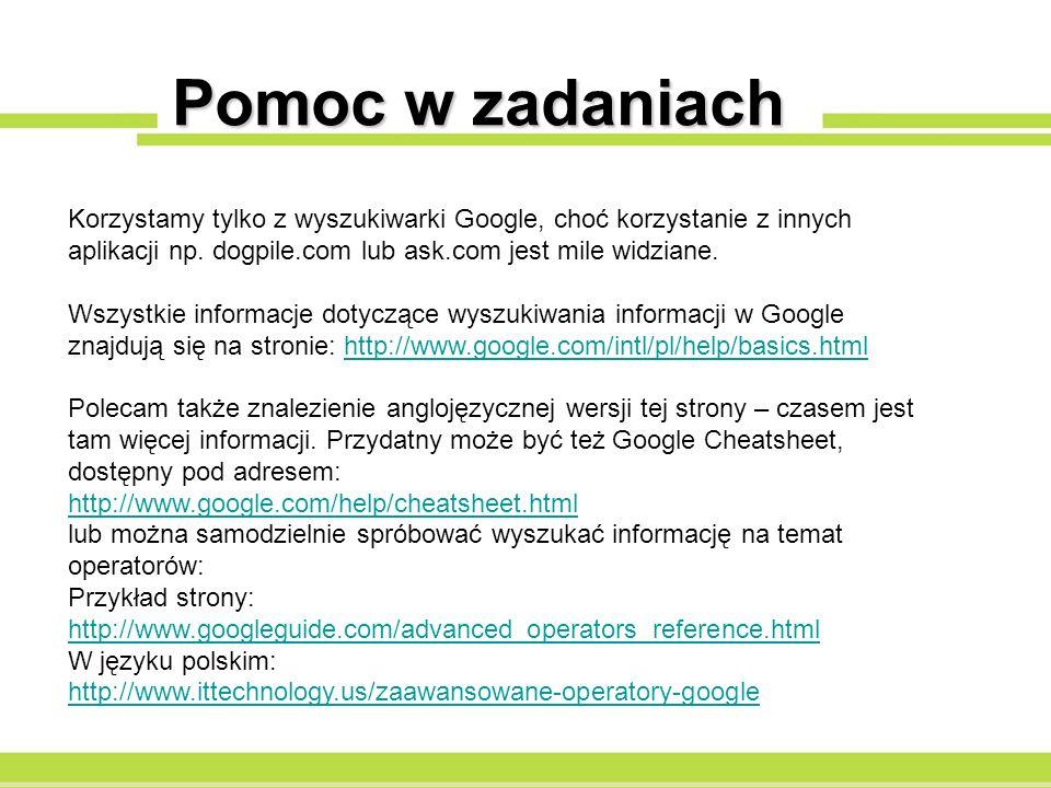 Pomoc w zadaniach Korzystamy tylko z wyszukiwarki Google, choć korzystanie z innych aplikacji np. dogpile.com lub ask.com jest mile widziane. Wszystki