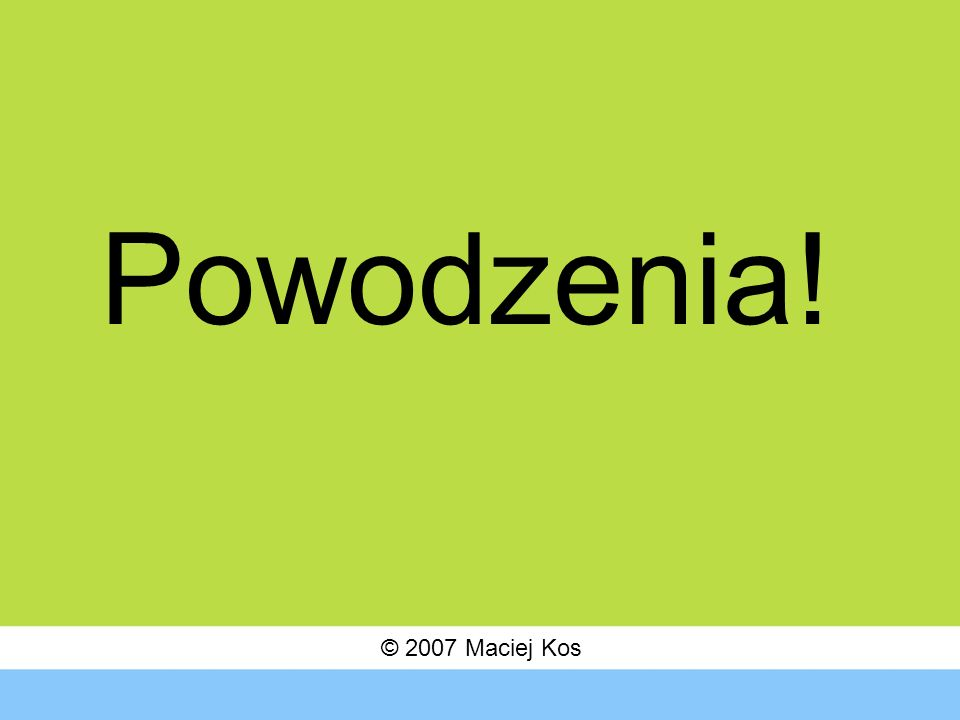 © 2007 Maciej Kos Powodzenia!