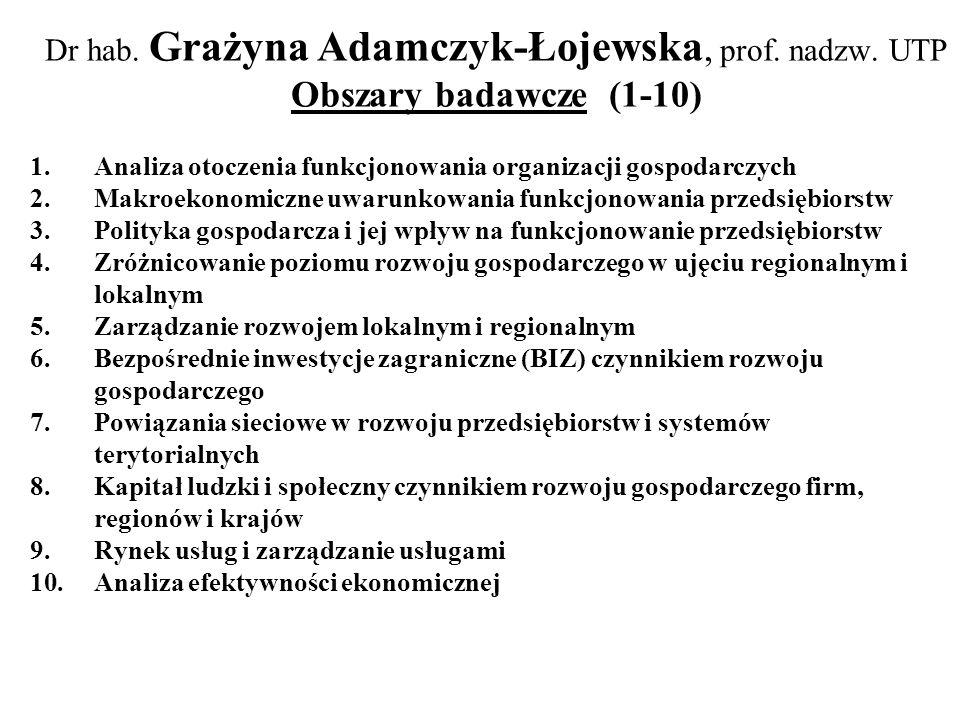 Dr hab. Grażyna Adamczyk-Łojewska, prof. nadzw. UTP Obszary badawcze (1-10) 1.Analiza otoczenia funkcjonowania organizacji gospodarczych 2.Makroekonom