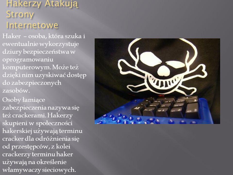 Hakerzy Atakuj ą Strony Internetowe Haker – osoba, która szuka i ewentualnie wykorzystuje dziury bezpieczeństwa w oprogramowaniu komputerowym.