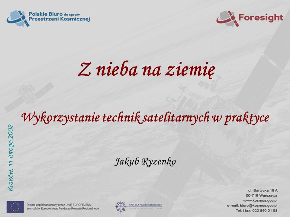 Z nieba na ziemię Wykorzystanie technik satelitarnych w praktyce Jakub Ryzenko Kraków, 11 lutego 2008