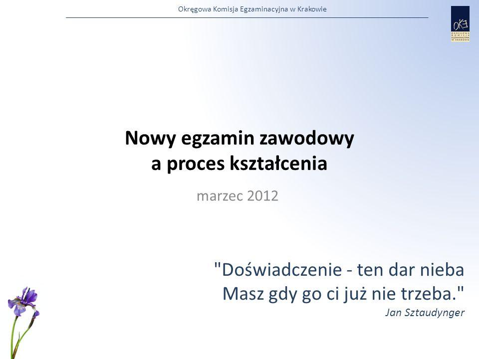 Okręgowa Komisja Egzaminacyjna w Krakowie Nowy egzamin zawodowy a proces kształcenia marzec 2012