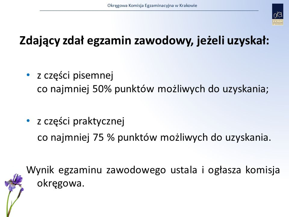Okręgowa Komisja Egzaminacyjna w Krakowie Zdający zdał egzamin zawodowy, jeżeli uzyskał: z części pisemnej co najmniej 50% punktów możliwych do uzyska