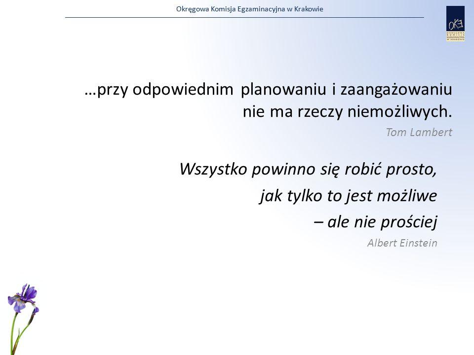 Okręgowa Komisja Egzaminacyjna w Krakowie Wszystko powinno się robić prosto, jak tylko to jest możliwe – ale nie prościej Albert Einstein …przy odpowi