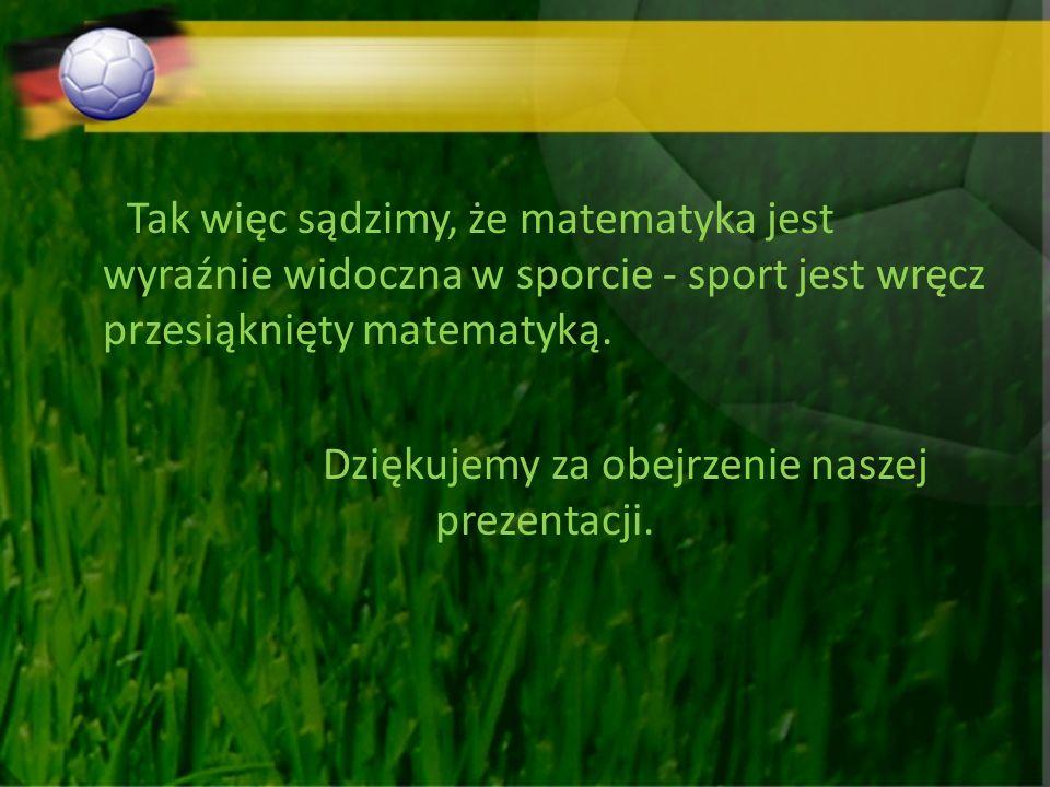 Tak więc sądzimy, że matematyka jest wyraźnie widoczna w sporcie - sport jest wręcz przesiąknięty matematyką.