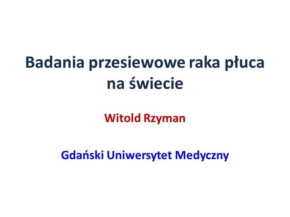 Badania przesiewowe raka płuca na świecie Witold Rzyman Gdański Uniwersytet Medyczny