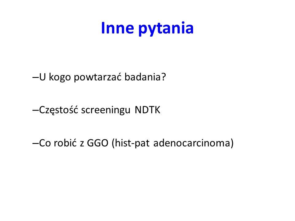 Inne pytania – U kogo powtarzać badania? – Częstość screeningu NDTK – Co robić z GGO (hist-pat adenocarcinoma)