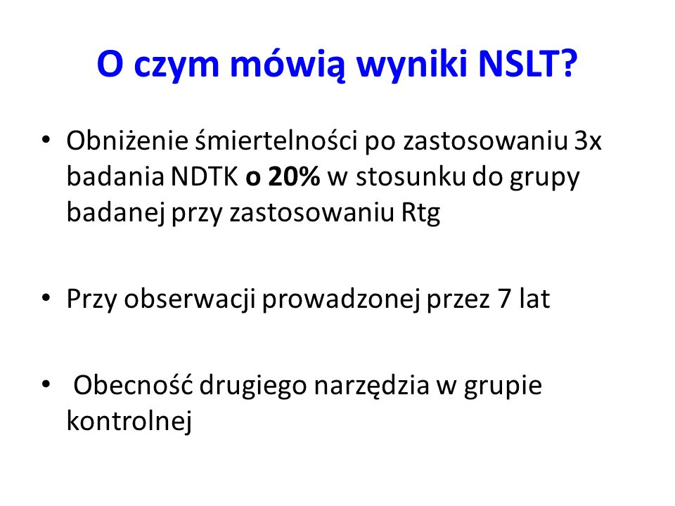O czym mówią wyniki NSLT? Obniżenie śmiertelności po zastosowaniu 3x badania NDTK o 20% w stosunku do grupy badanej przy zastosowaniu Rtg Przy obserwa